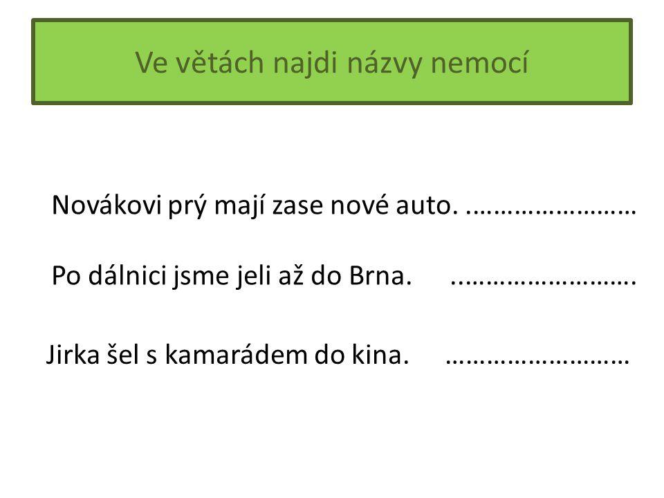 Ve větách najdi názvy nemocí Novákovi prý mají zase nové auto..…………………… Po dálnici jsme jeli až do Brna...…………………….