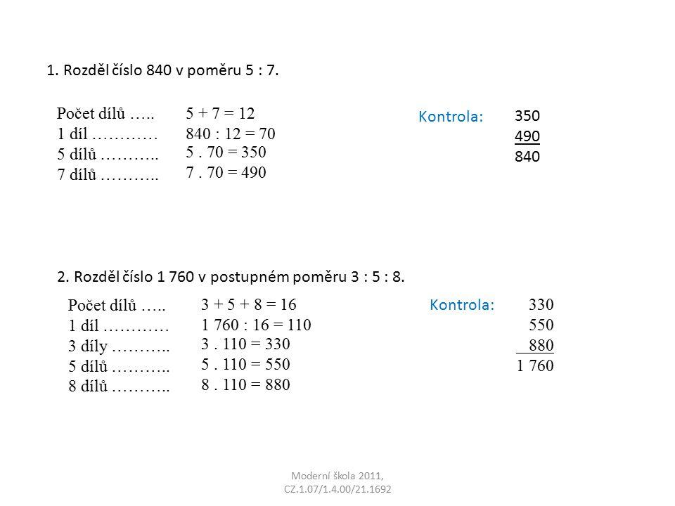 Moderní škola 2011, CZ.1.07/1.4.00/21.1692 1. Rozděl číslo 840 v poměru 5 : 7. Počet dílů ….. 1 díl ………… 5 dílů ……….. 7 dílů ……….. Kontrola: 350 490 8