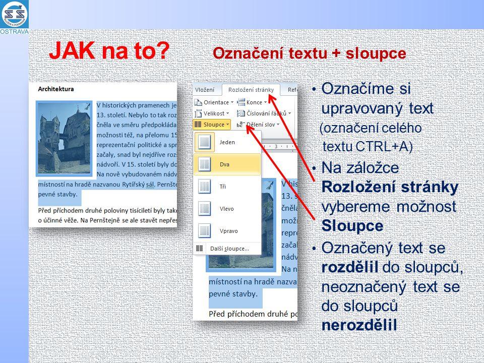 Označíme si upravovaný text (označení celého textu CTRL+A) Na záložce Rozložení stránky vybereme možnost Sloupce Označený text se rozdělil do sloupců, neoznačený text se do sloupců nerozdělil Označení textu + sloupce JAK na to