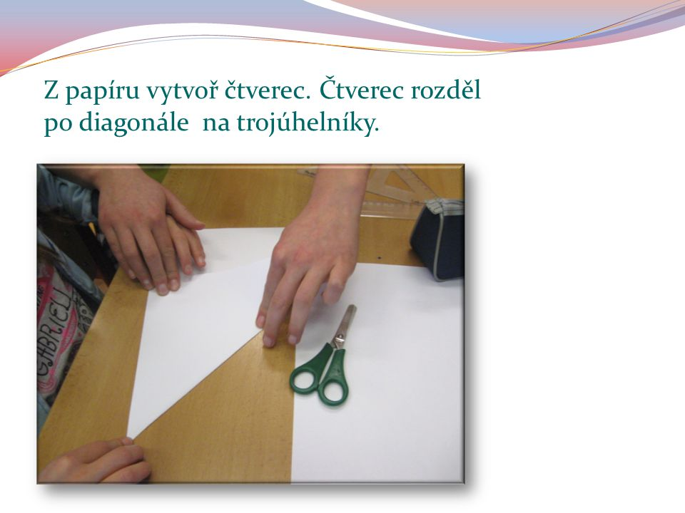 Z papíru vytvoř čtverec. Čtverec rozděl po diagonále na trojúhelníky.