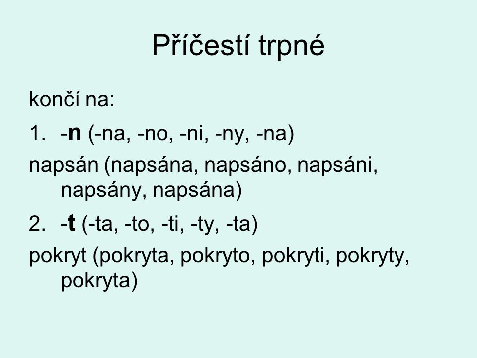 končí na: 1.- n (-na, -no, -ni, -ny, -na) napsán (napsána, napsáno, napsáni, napsány, napsána) 2.- t (-ta, -to, -ti, -ty, -ta) pokryt (pokryta, pokryto, pokryti, pokryty, pokryta)