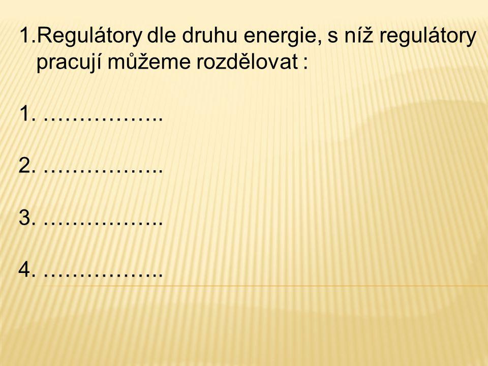 1.Regulátory dle druhu energie, s níž regulátory pracují můžeme rozdělovat : 1. …………….. 2. …………….. 3. …………….. 4. ……………..