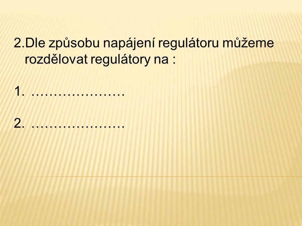2.Dle způsobu napájení regulátoru můžeme rozdělovat regulátory na : 1.………………… 2.…………………
