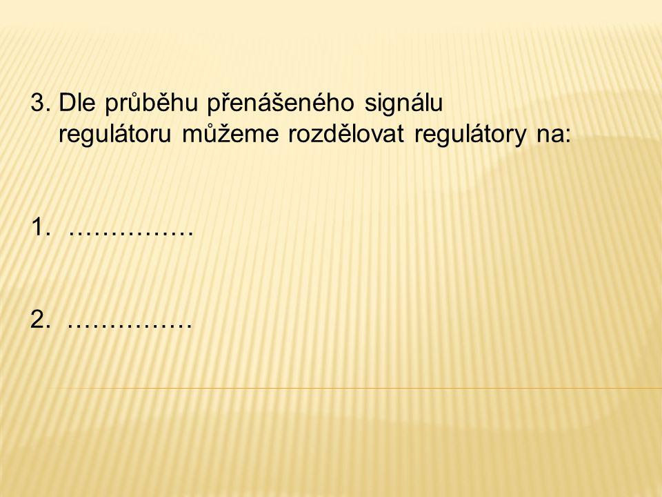 3. Dle průběhu přenášeného signálu regulátoru můžeme rozdělovat regulátory na: 1.…………… 2. ……………