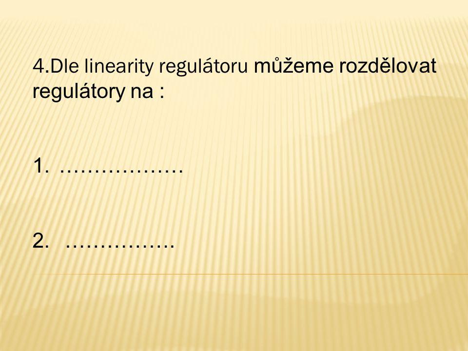 4.Dle linearity regulátoru můžeme rozdělovat regulátory na : 1.……………… 2. …………….
