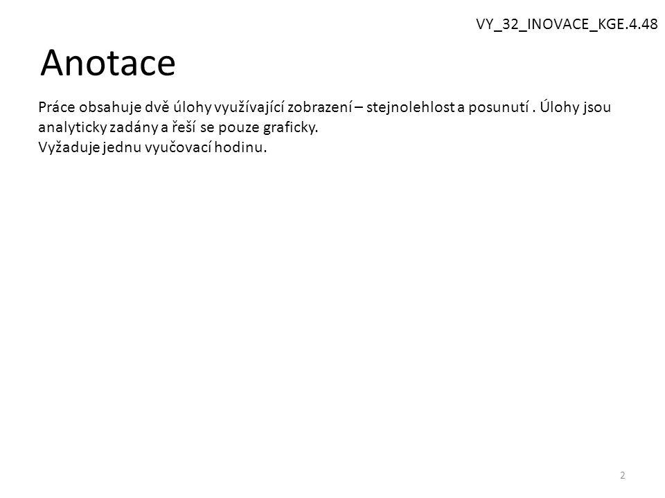 Anotace 2 VY_32_INOVACE_KGE.4.48 Práce obsahuje dvě úlohy využívající zobrazení – stejnolehlost a posunutí.