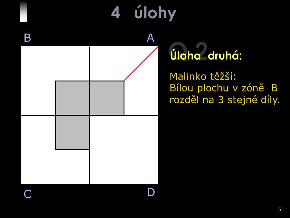 5 Q 2 Malinko těžší: Bílou plochu v zóně B rozděl na 3 stejné díly. BA D C Úloha druhá: 4 úlohy