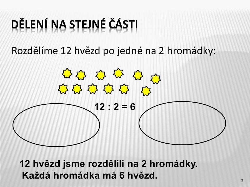 Rozdělíme 12 hvězd po jedné na 2 hromádky: 3 12 : 2 = 6 12 hvězd jsme rozdělili na 2 hromádky. Každá hromádka má 6 hvězd.