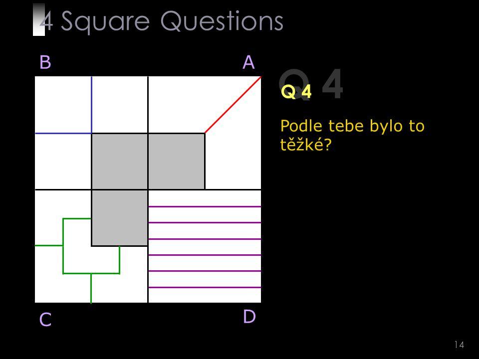 14 Q 4 BA D C Podle tebe bylo to těžké 4 Square Questions