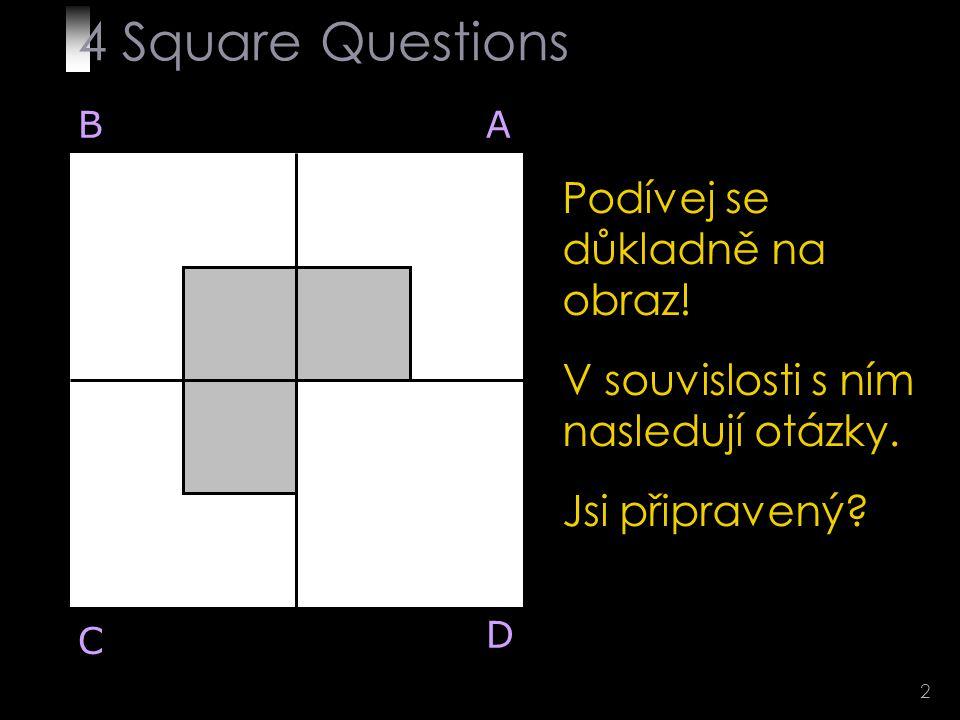 13 Q 4 BA D C Zde je řešení: Tušil jsi? 4 Square Questions