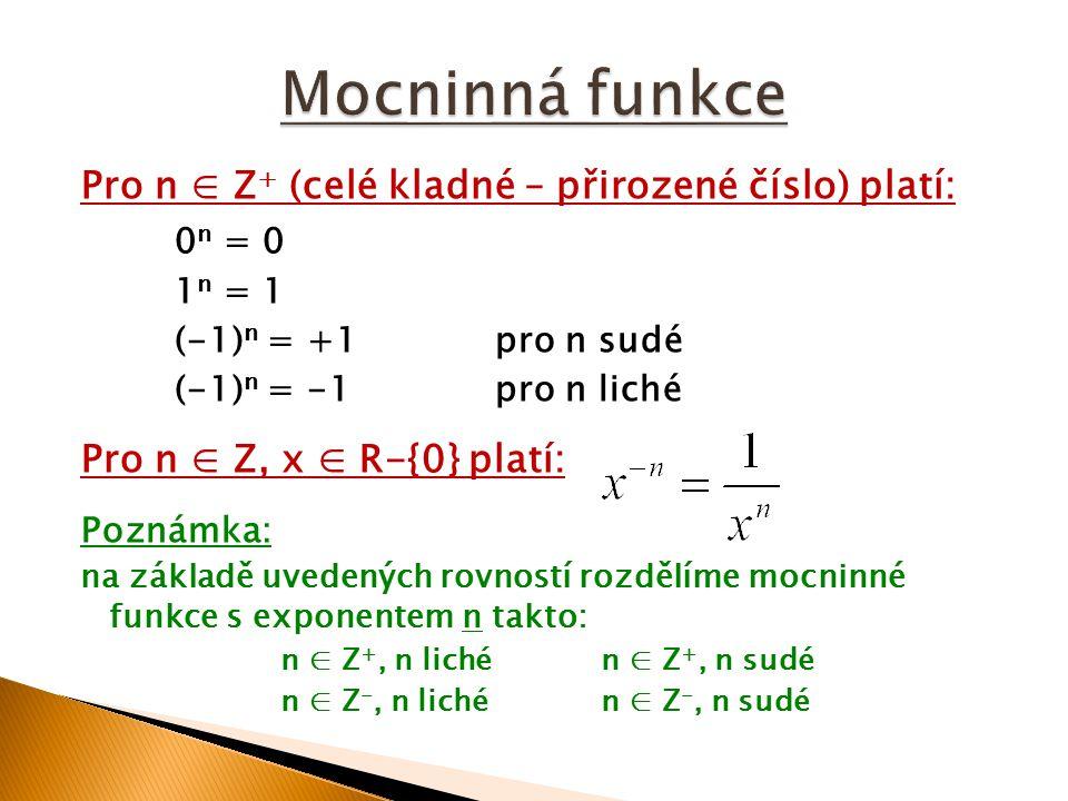 Pro n ∈ Z + (celé kladné – přirozené číslo) platí: 0 n = 0 1 n = 1 (-1) n = +1pro n sudé (-1) n = -1pro n liché Pro n ∈ Z, x ∈ R-{0} platí: Poznámka: na základě uvedených rovností rozdělíme mocninné funkce s exponentem n takto: n ∈ Z +, n lichén ∈ Z +, n sudé n ∈ Z -, n lichén ∈ Z -, n sudé