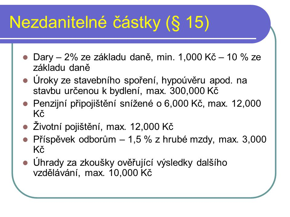Nezdanitelné částky (§ 15) Dary – 2% ze základu daně, min. 1,000 Kč – 10 % ze základu daně Úroky ze stavebního spoření, hypoúvěru apod. na stavbu urče