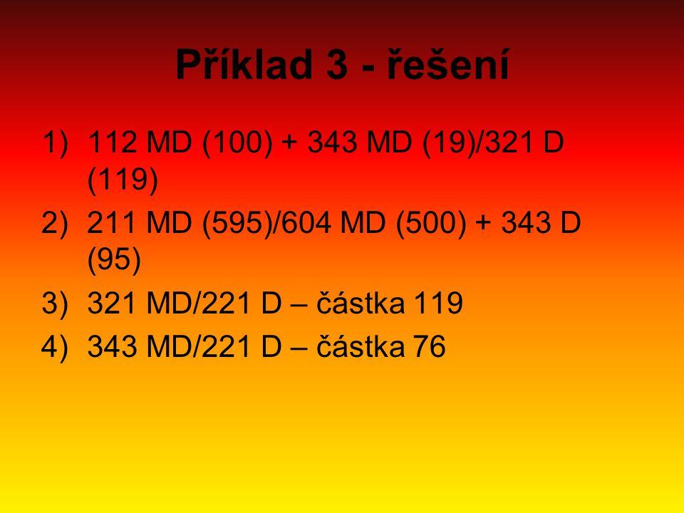 Příklad 3 - řešení 1)112 MD (100) + 343 MD (19)/321 D (119) 2)211 MD (595)/604 MD (500) + 343 D (95) 3)321 MD/221 D – částka 119 4)343 MD/221 D – část