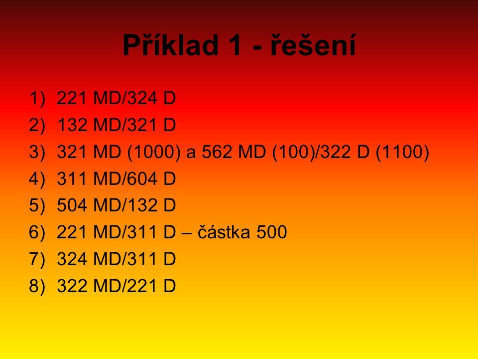 Příklad 1 - řešení 1)221 MD/324 D 2)132 MD/321 D 3)321 MD (1000) a 562 MD (100)/322 D (1100) 4)311 MD/604 D 5)504 MD/132 D 6)221 MD/311 D – částka 500