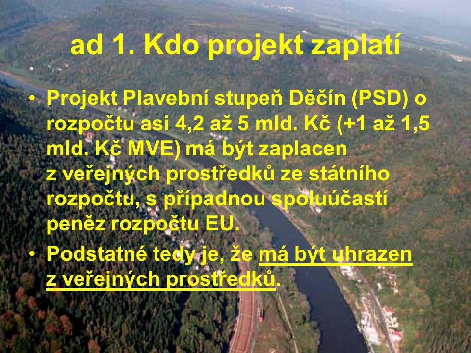 ad 1. Kdo projekt zaplatí Projekt Plavební stupeň Děčín (PSD) o rozpočtu asi 4,2 až 5 mld.