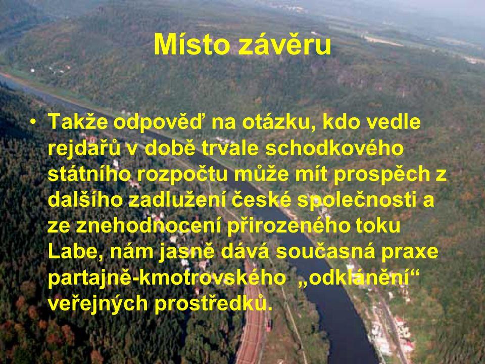 """Místo závěru Takže odpověď na otázku, kdo vedle rejdařů v době trvale schodkového státního rozpočtu může mít prospěch z dalšího zadlužení české společnosti a ze znehodnocení přirozeného toku Labe, nám jasně dává současná praxe partajně-kmotrovského """"odklánění veřejných prostředků."""