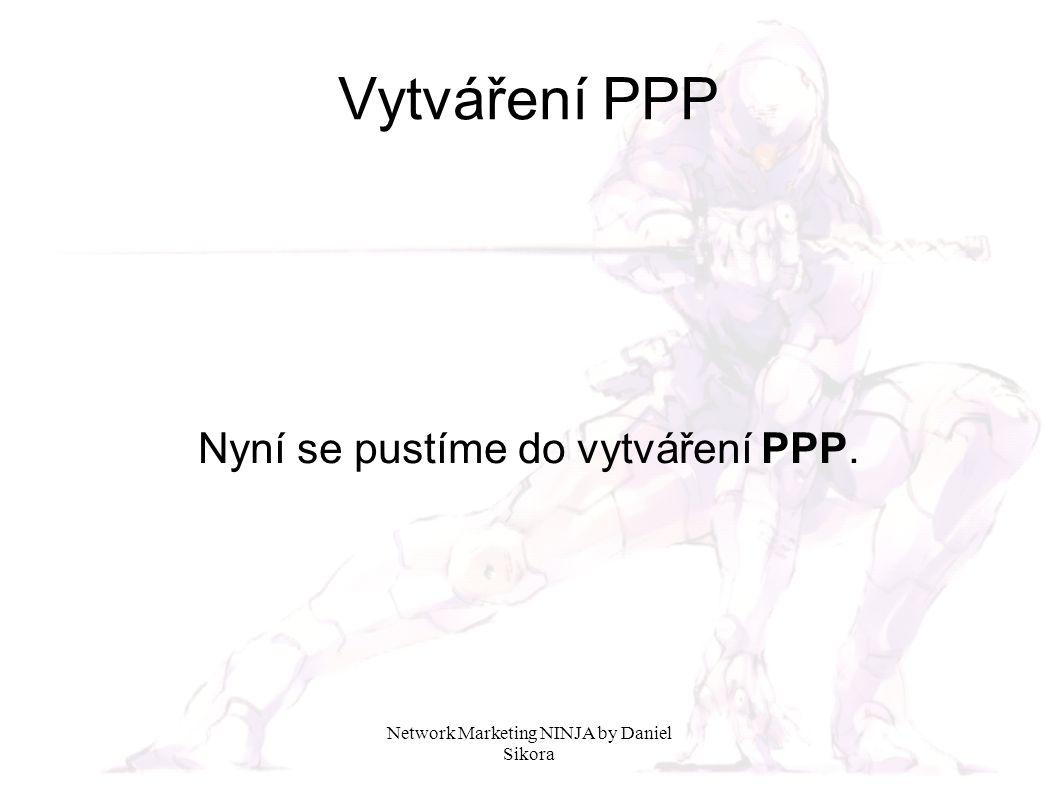 Network Marketing NINJA by Daniel Sikora Vytváření PPP Nyní se pustíme do vytváření PPP.