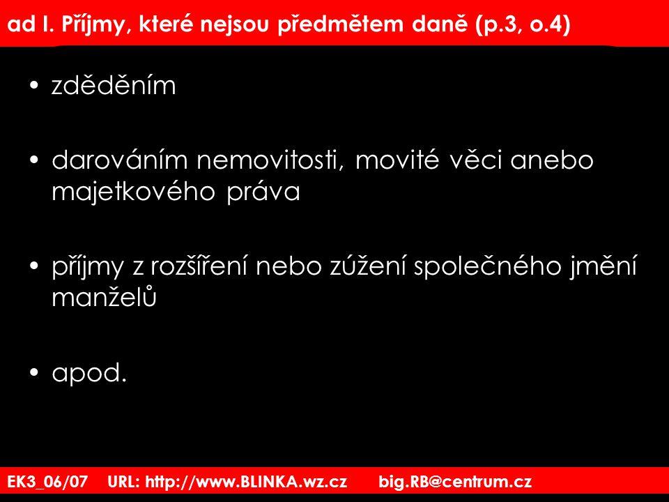 EK3_06/07 URL: http://www.BLINKA.wz.cz big.RB@centrum.cz ad I. Příjmy, které nejsou předmětem daně (p.3, o.4) zděděním darováním nemovitosti, movité v