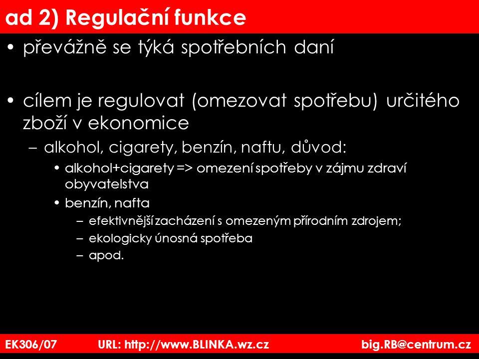 EK306/07 URL: http://www.BLINKA.wz.cz big.RB@centrum.cz ad 2) Regulační funkce převážně se týká spotřebních daní cílem je regulovat (omezovat spotřebu
