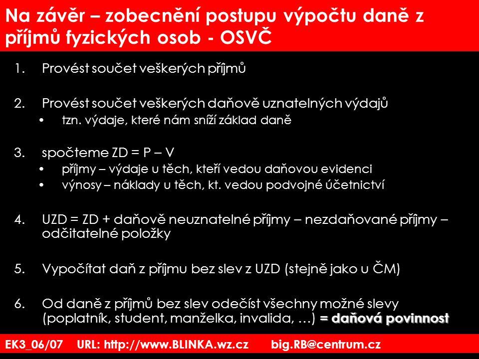 EK3_06/07 URL: http://www.BLINKA.wz.cz big.RB@centrum.cz Na závěr – zobecnění postupu výpočtu daně z příjmů fyzických osob - OSVČ 1.Provést součet veš