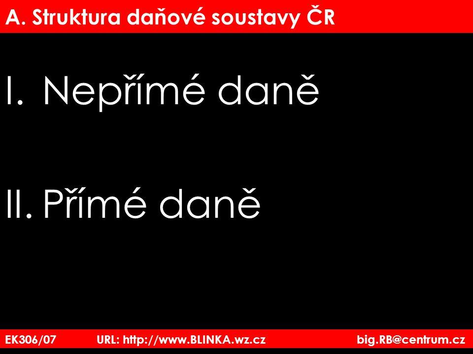EK306/07 URL: http://www.BLINKA.wz.cz big.RB@centrum.cz A. Struktura daňové soustavy ČR I.Nepřímé daně II.Přímé daně