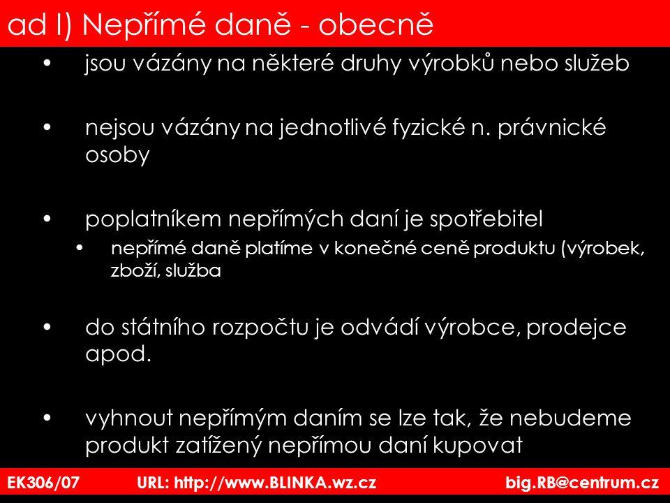 EK306/07 URL: http://www.BLINKA.wz.cz big.RB@centrum.cz ad I) Nepřímé daně - obecně jsou vázány na některé druhy výrobků nebo služeb nejsou vázány na
