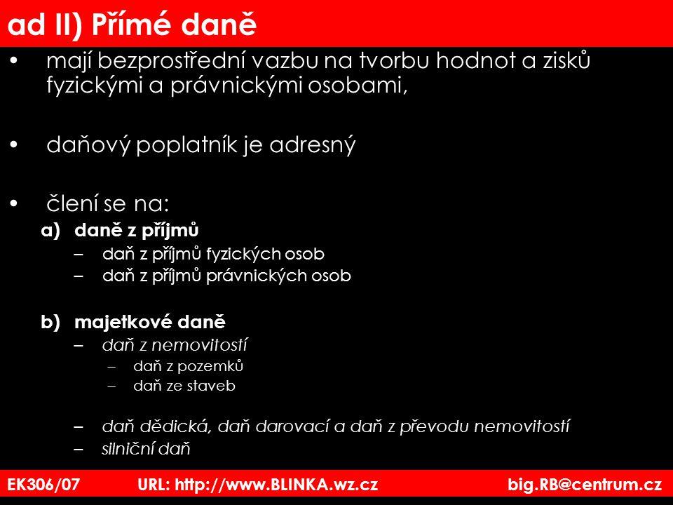 EK306/07 URL: http://www.BLINKA.wz.cz big.RB@centrum.cz ad II) Přímé daně mají bezprostřední vazbu na tvorbu hodnot a zisků fyzickými a právnickými os