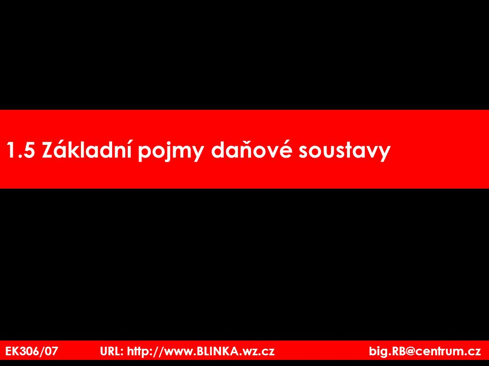 EK306/07 URL: http://www.BLINKA.wz.cz big.RB@centrum.cz 1.5 Základní pojmy daňové soustavy
