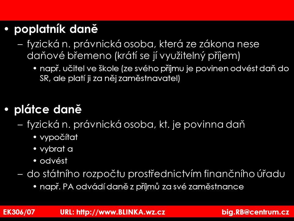 EK306/07 URL: http://www.BLINKA.wz.cz big.RB@centrum.cz poplatník daně –fyzická n. právnická osoba, která ze zákona nese daňové břemeno (krátí se jí v
