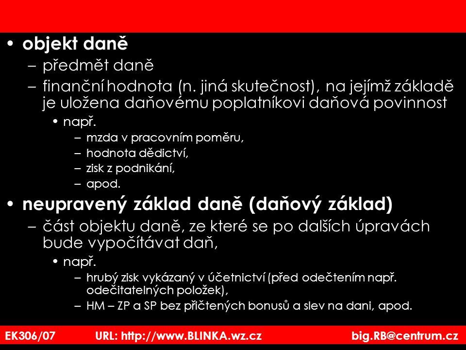 EK306/07 URL: http://www.BLINKA.wz.cz big.RB@centrum.cz objekt daně –předmět daně –finanční hodnota (n. jiná skutečnost), na jejímž základě je uložena