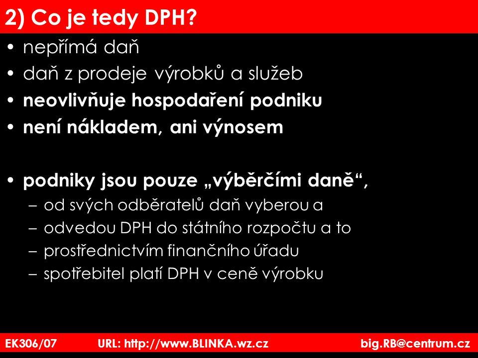 EK306/07 URL: http://www.BLINKA.wz.cz big.RB@centrum.cz 2) Co je tedy DPH? nepřímá daň daň z prodeje výrobků a služeb neovlivňuje hospodaření podniku