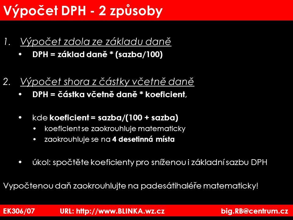 EK306/07 URL: http://www.BLINKA.wz.cz big.RB@centrum.cz Výpočet DPH - 2 způsoby 1.Výpočet zdola ze základu daně DPH = základ daně * (sazba/100) 2.Výpo