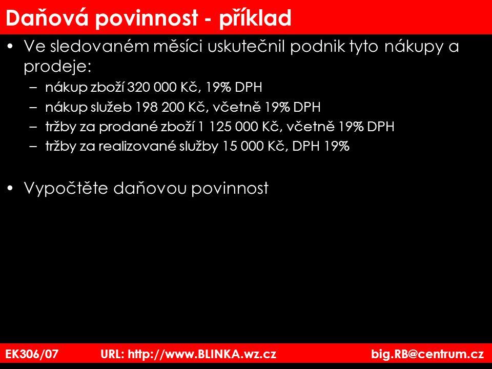 EK306/07 URL: http://www.BLINKA.wz.cz big.RB@centrum.cz Daňová povinnost - příklad Ve sledovaném měsíci uskutečnil podnik tyto nákupy a prodeje: –náku