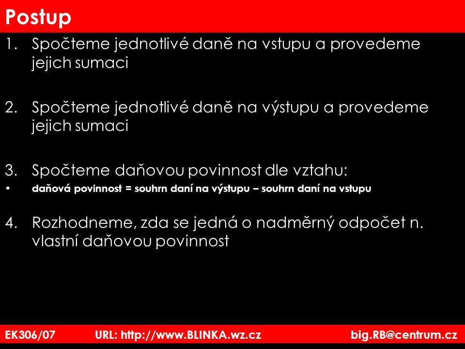 EK306/07 URL: http://www.BLINKA.wz.cz big.RB@centrum.cz Postup 1.Spočteme jednotlivé daně na vstupu a provedeme jejich sumaci 2.Spočteme jednotlivé da