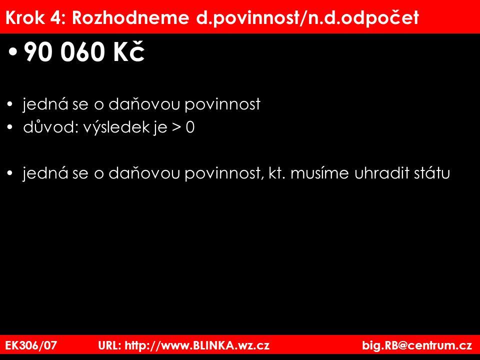 EK306/07 URL: http://www.BLINKA.wz.cz big.RB@centrum.cz Krok 4: Rozhodneme d.povinnost/n.d.odpočet 90 060 Kč jedná se o daňovou povinnost důvod: výsle
