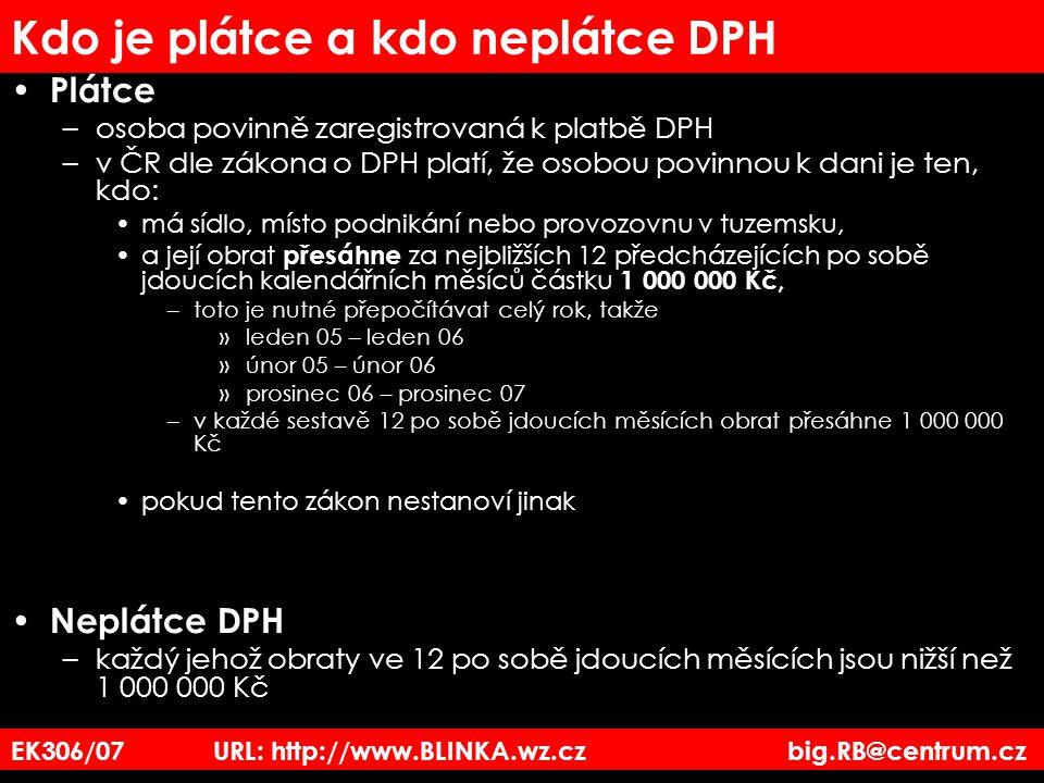 EK306/07 URL: http://www.BLINKA.wz.cz big.RB@centrum.cz Kdo je plátce a kdo neplátce DPH Plátce –osoba povinně zaregistrovaná k platbě DPH –v ČR dle z