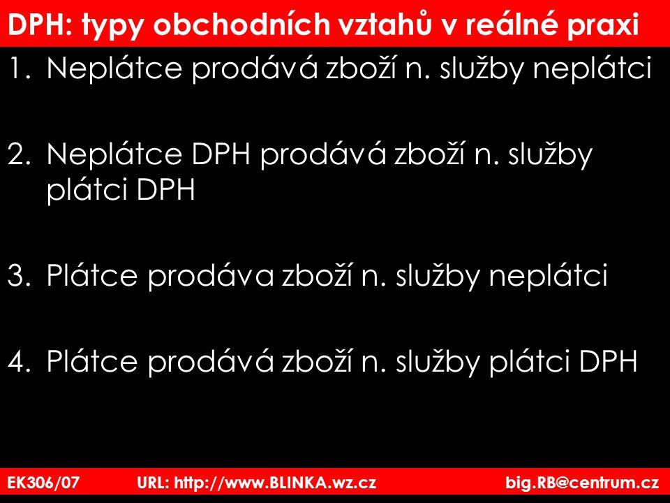 EK306/07 URL: http://www.BLINKA.wz.cz big.RB@centrum.cz DPH: typy obchodních vztahů v reálné praxi 1.Neplátce prodává zboží n. služby neplátci 2.Neplá