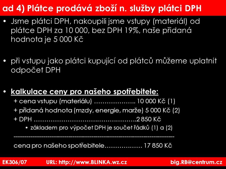 EK306/07 URL: http://www.BLINKA.wz.cz big.RB@centrum.cz ad 4) Plátce prodává zboží n. služby plátci DPH Jsme plátci DPH, nakoupili jsme vstupy (materi