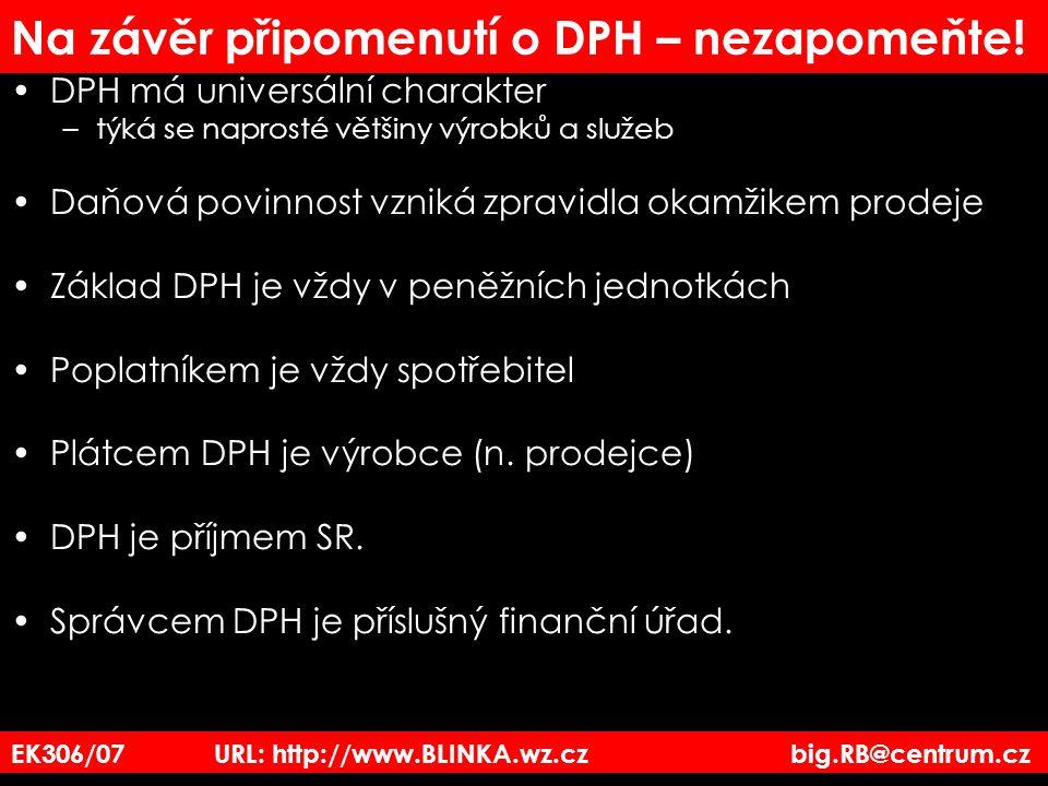 EK306/07 URL: http://www.BLINKA.wz.cz big.RB@centrum.cz Na závěr připomenutí o DPH – nezapomeňte! DPH má universální charakter –týká se naprosté větši