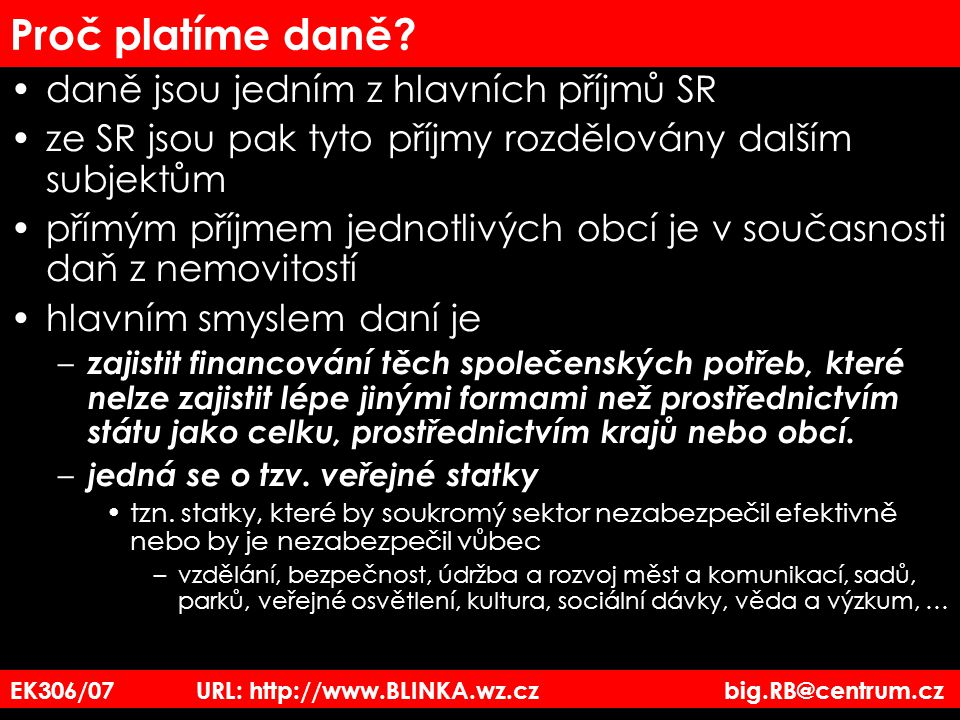 EK3_06/07 URL: http://www.BLINKA.wz.cz big.RB@centrum.cz Daň z příjmu právnických osob Obdobný postup jako u výpočtu daně z příjmu fyzických osob – je však jednodušší 1)Vypočteme hospodářský výsledek –HV = výnosy – náklady 2) Zjistíme základ daně postup je totožný jako u OSVČ ZD = HV + daňově neuznatelné náklady – výnosy zdaněné jinou daní –není stanoven minimální základ daně 3) Vypočteme upravený základ daně postup je podobný jako u OSVČ Dary min 2.000,-Kč a max.