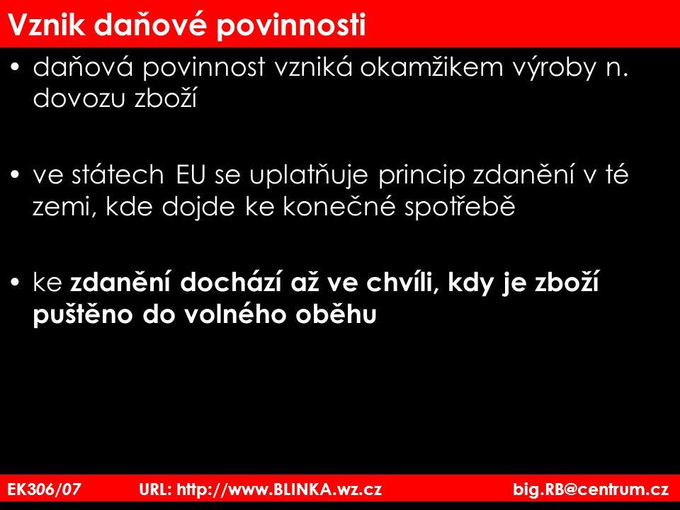 EK3 06/07 URL: http://www.BLINKA.wz.cz big.RB@centrum.cz Vznik daňové povinnosti daňová povinnost vzniká okamžikem výroby n. dovozu zboží ve státech E