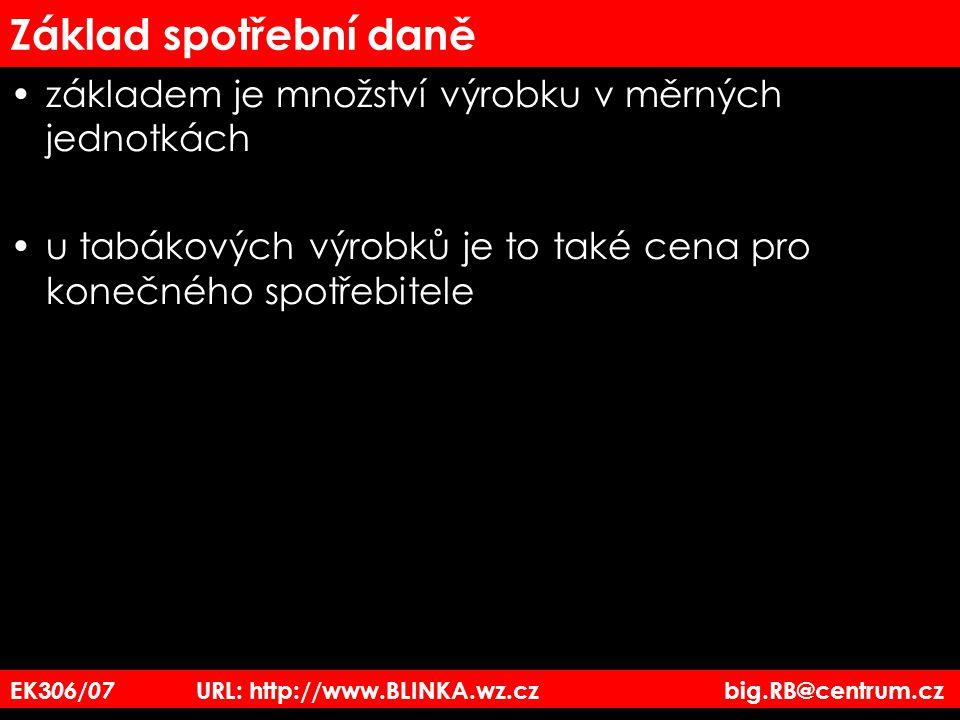 EK3 06/07 URL: http://www.BLINKA.wz.cz big.RB@centrum.cz Základ spotřební daně základem je množství výrobku v měrných jednotkách u tabákových výrobků