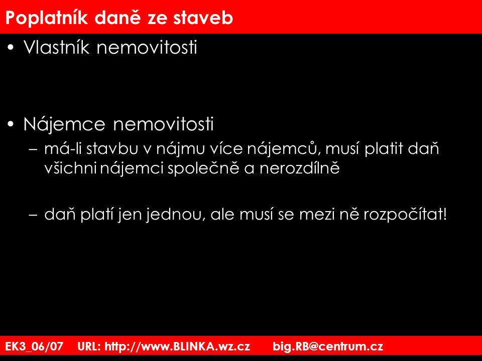 EK3_06/07 URL: http://www.BLINKA.wz.cz big.RB@centrum.cz Poplatník daně ze staveb Vlastník nemovitosti Nájemce nemovitosti –má-li stavbu v nájmu více