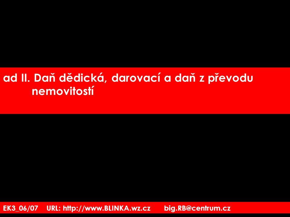 EK3_06/07 URL: http://www.BLINKA.wz.cz big.RB@centrum.cz ad II. Daň dědická, darovací a daň z převodu nemovitostí