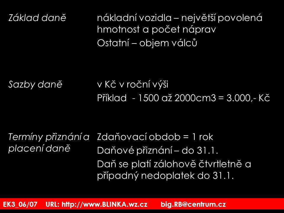 EK3_06/07 URL: http://www.BLINKA.wz.cz big.RB@centrum.cz Základ daněnákladní vozidla – největší povolená hmotnost a počet náprav Ostatní – objem válců