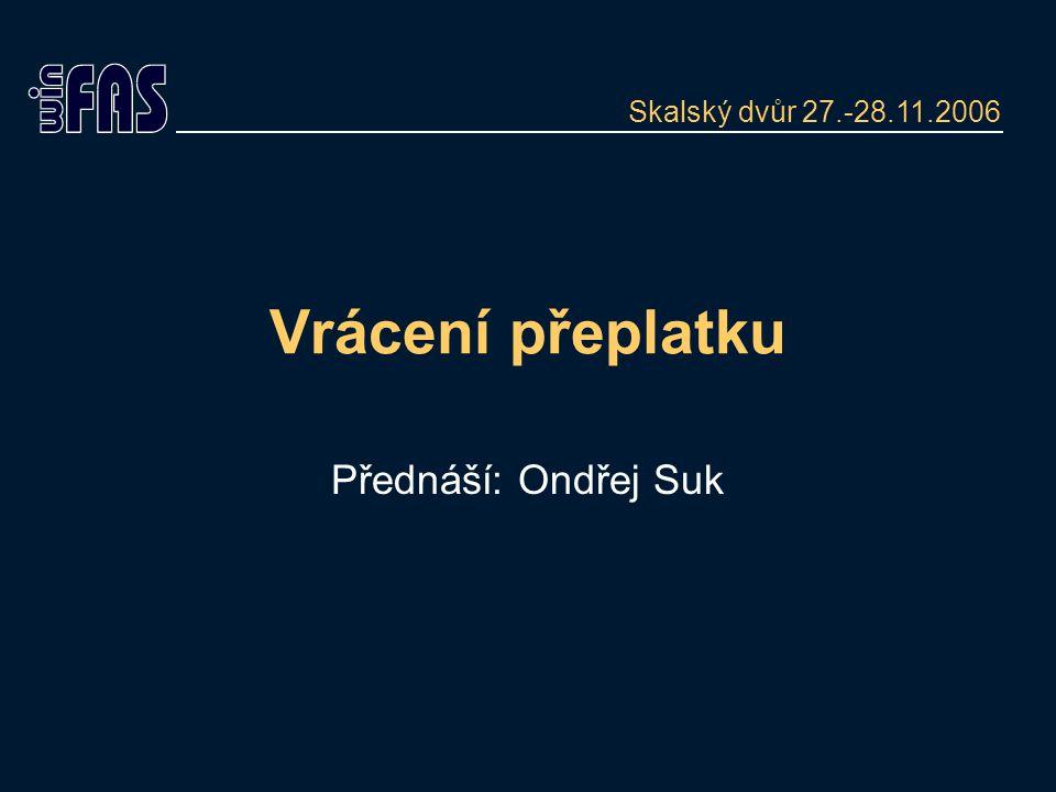Vrácení přeplatku Přednáší: Ondřej Suk Skalský dvůr 27.-28.11.2006
