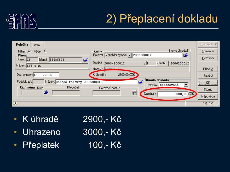 2) Přeplacení dokladu K úhradě 2900,- Kč Uhrazeno3000,- Kč Přeplatek 100,- Kč