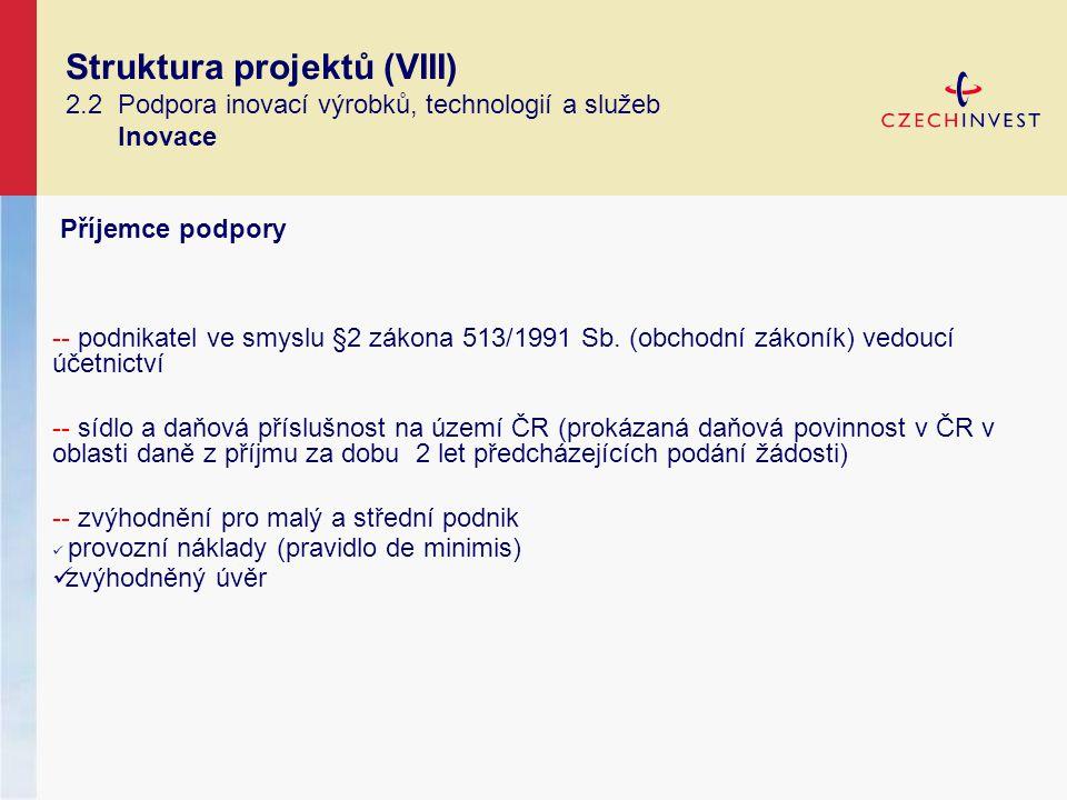 Struktura projektů (VIII) 2.2 Podpora inovací výrobků, technologií a služeb Inovace Příjemce podpory -- podnikatel ve smyslu §2 zákona 513/1991 Sb.