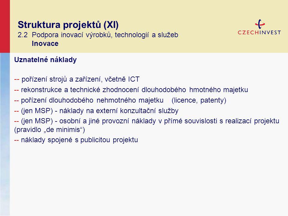"""Struktura projektů (XI) 2.2 Podpora inovací výrobků, technologií a služeb Inovace Uznatelné náklady -- pořízení strojů a zařízení, včetně ICT -- rekonstrukce a technické zhodnocení dlouhodobého hmotného majetku -- pořízení dlouhodobého nehmotného majetku (licence, patenty) -- (jen MSP) - náklady na externí konzultační služby -- (jen MSP) - osobní a jiné provozní náklady v přímé souvislosti s realizací projektu (pravidlo """"de minimis ) -- náklady spojené s publicitou projektu"""