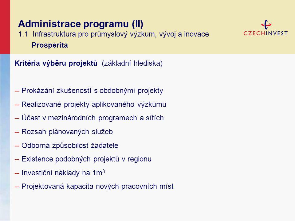 Administrace programu (II) 1.1 Infrastruktura pro průmyslový výzkum, vývoj a inovace Prosperita Kritéria výběru projektů (základní hlediska) -- Prokázání zkušeností s obdobnými projekty -- Realizované projekty aplikovaného výzkumu -- Účast v mezinárodních programech a sítích -- Rozsah plánovaných služeb -- Odborná způsobilost žadatele -- Existence podobných projektů v regionu -- Investiční náklady na 1m 3 -- Projektovaná kapacita nových pracovních míst
